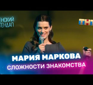 """Женский Стендап"": Мария Маркова - Сложности знакомства"
